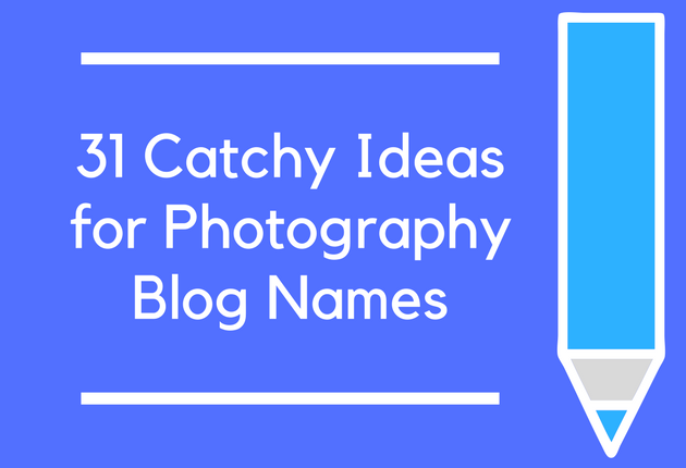 Photography Name Ideas: 31 Catchy Ideas For Photography Blog Names