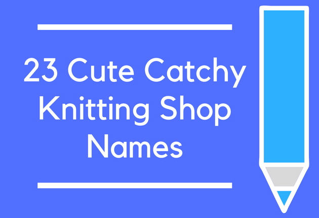 23 Cute Catchy Knitting Shop Names